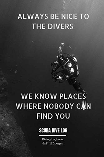 ALWAYS BE NICE TO THE DIVERS WE KNOW PLACES WHERE NOBODY CAN FIND YOU: Diving log book for Beginner Intermediate Experienced Divers 120pages 6x9