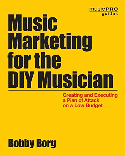 Music Marketing for the DIY Musician: Creating and Executing a Plan of Attack on a Low Budget (Music Pro Guides) (The Best Marketing Strategies For Small Businesses)