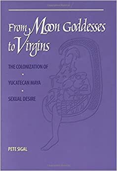 From Moon Goddesses to Virgins: The Colonization of Yucatecan Maya Sexual Desire
