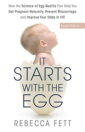 It Starts with the Egg: How the Science of Egg Quality Can Help You Get Pregnant Naturally, Prevent Miscarriage, and Improve Your Odds in IVF