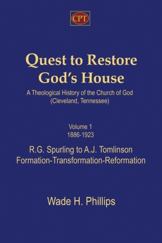 Quest to Restore God's House - A Theological History of the Church of God (Cleveland, Tennessee): Volume I, 1886-1923, R.G. Spurling to A.J. Tomlinson, Formation-Transformation-Reformation
