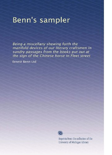 Benn's sampler: Being a miscellany shewing forth the manifold devices of our literary craftsmen in sundry passages from the books put out at the sign of the Chinese horse in Fleet street