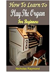 HOW TO LEARN TO PLAY THE ORGAN FOR BEGINNERS: A Complete Guide To Learn Essential Techniques To Play The Organ