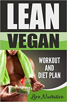 Lean Vegan: Work Out and Diet Plan: 25+ Healthy Vegan Recipes for Weight Loss, Boundless Energy