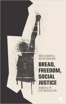 Bread, Freedom, Social Justice: Workers and the Egyptian Revolution by Anne Alexander (2014-10-09)