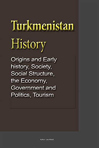 Turkmenistan History: Origins and Early history, Society, Social Structure, the Economy, Government and Politics, Tourism