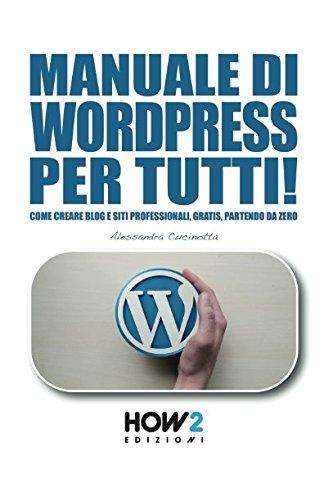 MANUALE DI WORDPRESS PER TUTTI!: Come creare Blog e Siti professionali, gratis, partendo da zero (HOW2 Edizioni) (Italian Edition)