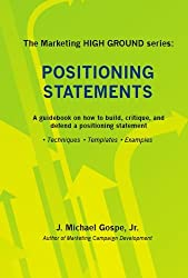 The Marketing HIGH GROUND series: Positioning Statements: A guidebook on how to build, critique, and defend a positioning statement