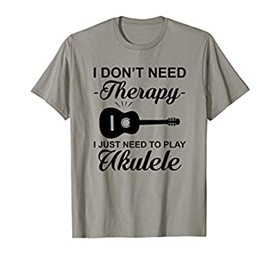 Tshirt | Uke Quote Don't Need Therapy Just Play Ukulele