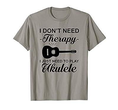 Tshirt   Uke Quote Don't Need Therapy Just Play Ukulele