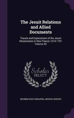 Read Online The Jesuit Relations and Allied Documents: Travels and Explorations of the Jesuit Missionaries in New France, 1610-1791 Volume 30 ebook