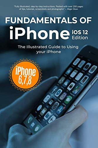 Fundamentals of iPhone iOS 12 Edition: The Illustrated Guide to Using iPhone 6, 7 & 8 (Computer Fundamentals)