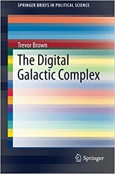 The Digital Galactic Complex (SpringerBriefs in Political Science) by Trevor Brown (2015-09-23)