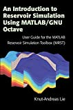 An Introduction to Reservoir Simulation Using MATLAB/GNU Octave: User Guide for the MATLAB Reservoir Simulation Toolbox (MRST)