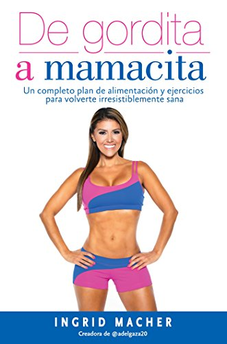 De gordita a mamacita / From FAT to FAB. A complete diet and exercise fitness plan to become irresistibly healthy: Un completo plan de alimentacion y ... irresistiblemente sa na (Spanish Edition)