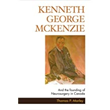 Kenneth George McKenzie: And the Founding of Neurosurgery in Canada