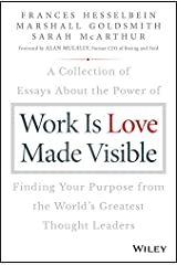 Work is Love Made Visible: A Collection of Essays About the Power of Finding Your Purpose From the World's Greatest Thought Leaders (Frances Hesselbein Leadership Forum) Kindle Edition
