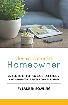 The Millennial Homeowner: A Guide to Successfully Navigating Your First Home Purchase by [Bowling, Lauren]