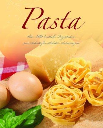 Pasta: Über 100 köstliche Rezeptideen mit Schritt-für-Schritt-Anleitungen