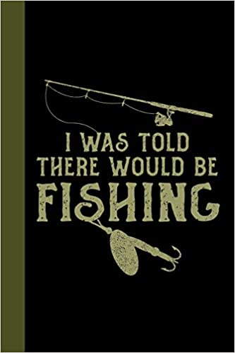 I Was Told There Would Be Fishing: Tackle Fishing A Logbook To