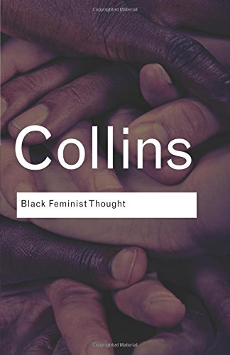 Black Feminist Thought: Knowledge, Consciousness, and the Politics of Empowerment (Routledge Classics) (Volume 138)