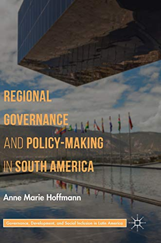 Regional Governance and Policy-Making in South America (Governance, Development, and Social Inclusion in Latin America) (Social Inclusion And Economic Development In Latin America)