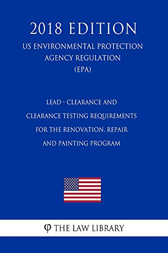 Lead - Clearance and Clearance Testing Requirements for the Renovation, Repair and Painting Program (US Environmental Protection Agency Regulation) (EPA) (2018 Edition)