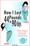 How I Lost 44 Pounds In 90 Days: When I Stopped Dieting And Started Eating