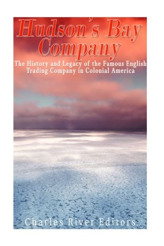 The Hudson's Bay Company: The History and Legacy of the Famous English Trading Company in Colonial America]()