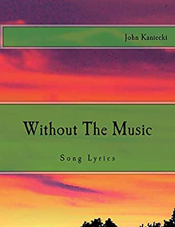 dd1d6cd98a17 Amazon.com: Without The Music (Song Lyrics Of John Kaniecki Book 1 ...