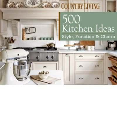 Country Living 500 Kitchen Ideas Style Function Charm Country Living Hardback Common Edited By Country Living Magazine Text By Dominique De Vito 0884985938325 Amazon Com Books