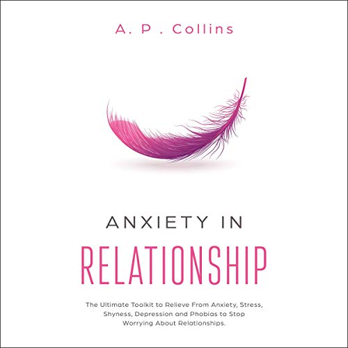 Anxiety in Relationship: The Ultimate Toolkit to Relieve from Anxiety, Stress, Shyness, Depression and Phobias to Stop Worrying About Relationships by A. P. Collins