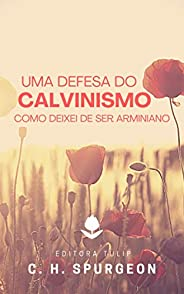 Uma Defesa do Calvinismo: Como Deixei de Ser Arminiano (Charles Haddon Spurgeon)