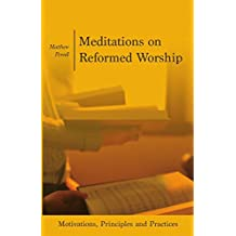 Meditations on Reformed Worship: Motivations, Principles and Practices