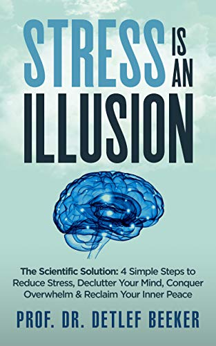 Stress is an Illusion: The Scientific Solution: 4 Simple Steps to Reduce Stress, Declutter Your Mind, Conquer Overwhelm & Reclaim Your Inner Peace (5 Minutes for a Better Life Book 2) by [Beeker, Prof. Dr. Detlef]