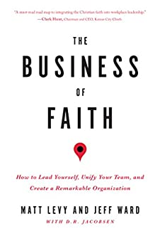 The Business of Faith: How to Lead Yourself, Unify Your Team and Create a Remarkable Organization by [Levy, Matt, Ward, Jeff, Jacobsen, D. R.]