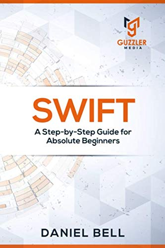 Swift: A Step-by-Step Guide for Absolute Beginners