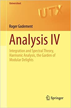 Analysis IV: Integration and Spectral Theory, Harmonic Analysis, the Garden of Modular Delights: 4 (Universitext)