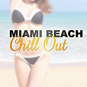 Miami Beach Chill Out – Summer Vibes of Positive Chill Out Music, Relax on Holiday with Chill Out Music, Sun Glasses, Party Night, Miami to Ibiza, Paradise