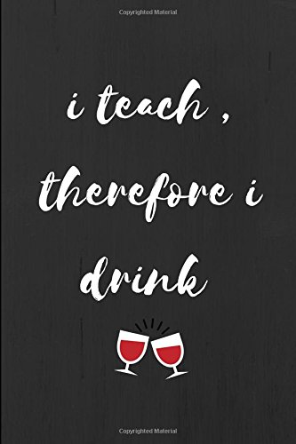Read Online I Teach Therefore I Drink: Funny Cute Teacher Notebook Journal for Cool Primary, Elementary, Secondary, High School, NQT, PGCE, Teachers who are Outstanding pdf