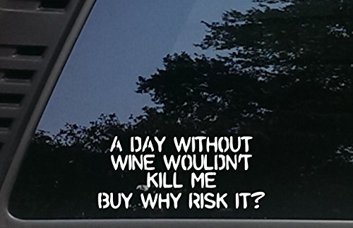 A Day without WINE wouldn't Kill Me BUT WHY RISK IT? - 8