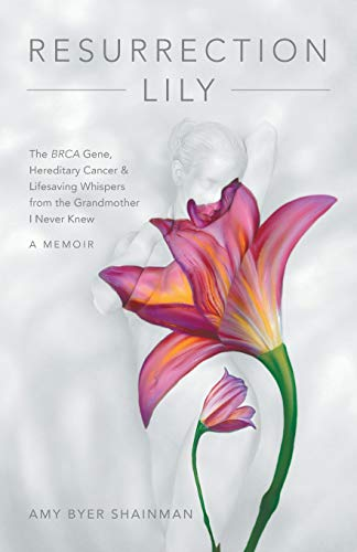 Resurrection Lily: The BRCA Gene, Hereditary Cancer & Lifesaving Whispers from the Grandmother I Never Knew: A Memoir (Genetic Testing For Breast Cancer Gene Mutation)