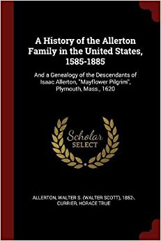 A History of the Allerton Family in the United States, 1585-1885: And a Genealogy of the Descendants of Isaac Allerton,