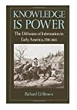Knowledge Is Power : The Diffusion of Information in Early America, 1700-1865, Brown, Richard D., 0195044177