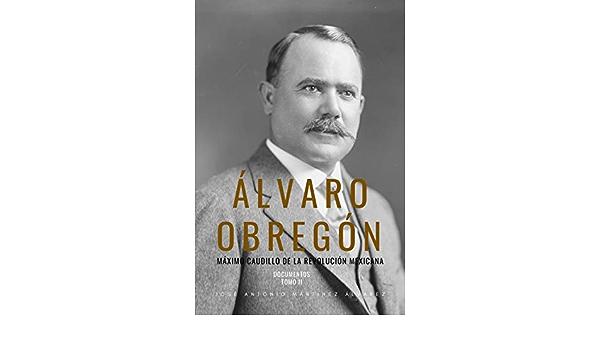 Álvaro Obregón: Máximo caudillo de la Revolución Mexicana. Documentos