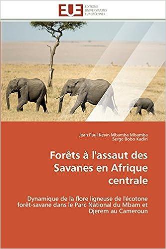 Livre Forêts à l'assaut des Savanes en Afrique centrale: Dynamique de la flore ligneuse de l'écotone forêt-savane dans le Parc National du Mbam et Djerem au Cameroun epub pdf