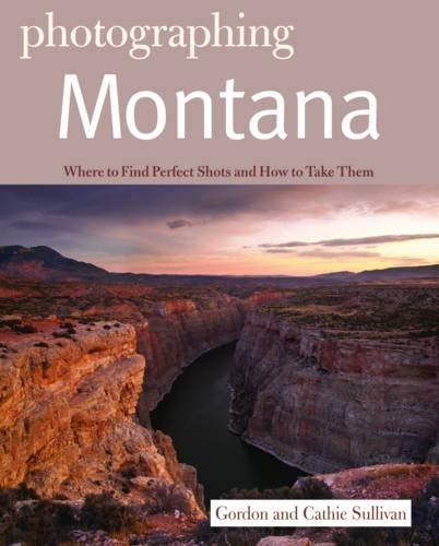 Photographing Montana (The Photographer's Guide) (Photographs Of Montana)