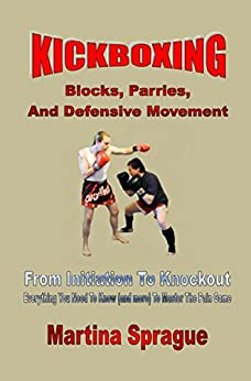 Download for free Kickboxing: Blocks, Parries, And Defensive Movement: From Initiation To Knockout: Everything You Need To Know
