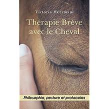 Thérapie Brève avec le Cheval: Philosophie, Posture et Protocoles (French Edition)