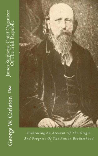 James Stephens, Chief Organizer Of The Irish Republic: Embracing An Account Of The Origin And Progress Of The Fenian Brotherhood